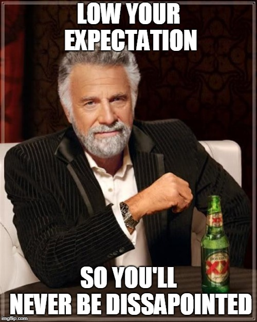 The Most Interesting Man In The World Meme | LOW YOUR EXPECTATION SO YOU'LL NEVER BE DISSAPOINTED | image tagged in memes,the most interesting man in the world | made w/ Imgflip meme maker
