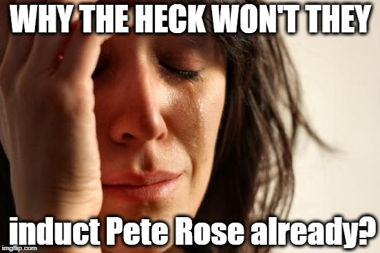 Quite possibly the best baseball player the world has ever seen! | WHY THE HECK WON'T THEY induct Pete Rose already? | image tagged in memes,first world problems | made w/ Imgflip meme maker