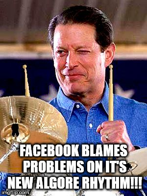 FACEBOOK BLAMES PROBLEMS ON IT'S NEW ALGORE RHYTHM!!! | image tagged in al gore rhythm | made w/ Imgflip meme maker