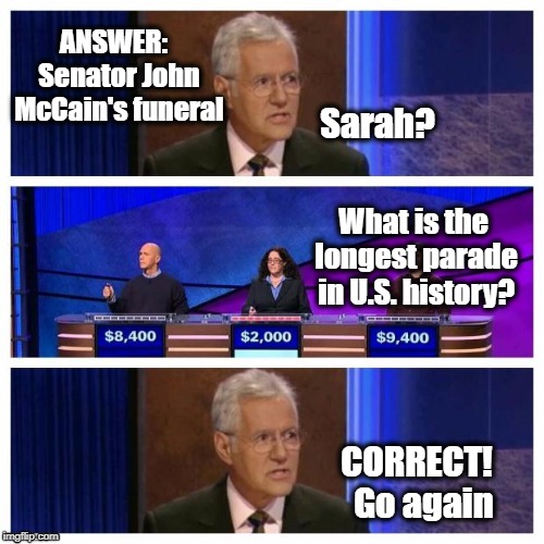 THIS . . .  IS . . . JEOPARDY! | ANSWER:  Senator John McCain's funeral Sarah? CORRECT!  Go again What is the longest parade in U.S. history? | image tagged in no disrespect meant to mccain,humor,jeopardy | made w/ Imgflip meme maker