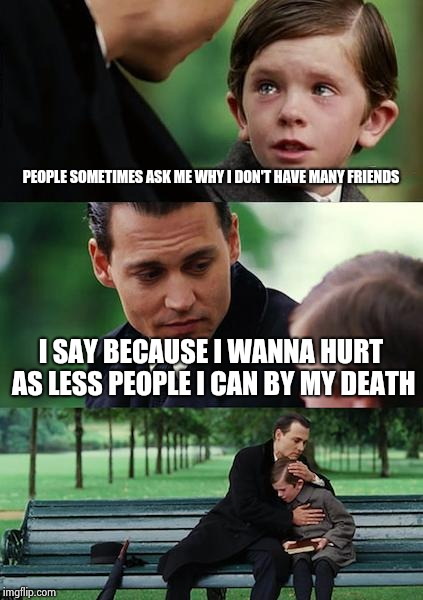 Why am I depressed? | PEOPLE SOMETIMES ASK ME WHY I DON'T HAVE MANY FRIENDS I SAY BECAUSE I WANNA HURT AS LESS PEOPLE I CAN BY MY DEATH | image tagged in memes,finding neverland,depression,sad,feelings | made w/ Imgflip meme maker