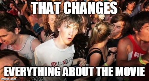 Sudden Clarity Clarence Meme | THAT CHANGES EVERYTHING ABOUT THE MOVIE | image tagged in memes,sudden clarity clarence | made w/ Imgflip meme maker