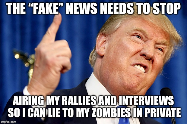 "Donald Trump | THE ""FAKE"" NEWS NEEDS TO STOP AIRING MY RALLIES AND INTERVIEWS SO I CAN LIE TO MY ZOMBIES IN PRIVATE 