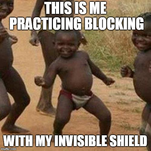 Third World Success Kid Meme | THIS IS ME PRACTICING BLOCKING WITH MY INVISIBLE SHIELD | image tagged in memes,third world success kid | made w/ Imgflip meme maker