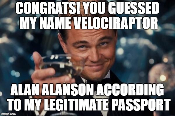CONGRATS! YOU GUESSED MY NAME VELOCIRAPTOR ALAN ALANSON ACCORDING TO MY LEGITIMATE PASSPORT | image tagged in memes,leonardo dicaprio cheers | made w/ Imgflip meme maker