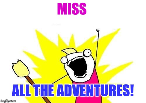 X All The Y Meme | MISS ALL THE ADVENTURES! | image tagged in memes,x all the y | made w/ Imgflip meme maker