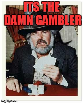 The Gambler | ITS THE DAMN GAMBLER | image tagged in the gambler | made w/ Imgflip meme maker