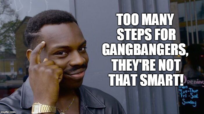 Roll Safe Think About It Meme | TOO MANY STEPS FOR GANGBANGERS, THEY'RE NOT THAT SMART! | image tagged in memes,roll safe think about it | made w/ Imgflip meme maker