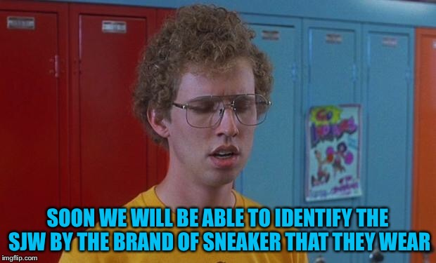 Napoleon Dynamite Skills | SOON WE WILL BE ABLE TO IDENTIFY THE SJW BY THE BRAND OF SNEAKER THAT THEY WEAR | image tagged in napoleon dynamite skills | made w/ Imgflip meme maker
