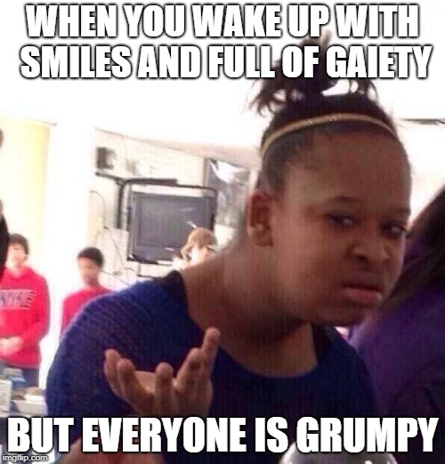 Black Girl Wat Meme | WHEN YOU WAKE UP WITH SMILES AND FULL OF GAIETY BUT EVERYONE IS GRUMPY | image tagged in memes,black girl wat | made w/ Imgflip meme maker