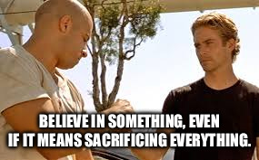 BELIEVE IN SOMETHING, EVEN IF IT MEANS SACRIFICING EVERYTHING. | image tagged in paul walker,vin diesel,supra,the fast and the furious,believe in something,family | made w/ Imgflip meme maker