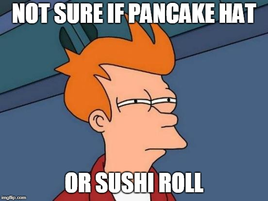 Futurama Fry Meme | NOT SURE IF PANCAKE HAT OR SUSHI ROLL | image tagged in memes,futurama fry | made w/ Imgflip meme maker