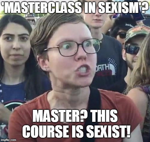 MASTERclass In Sexism | 'MASTERCLASS IN SEXISM'? MASTER? THIS COURSE IS SEXIST! | image tagged in triggered feminist,funny,sexism,women rights,super_triggered,memes | made w/ Imgflip meme maker