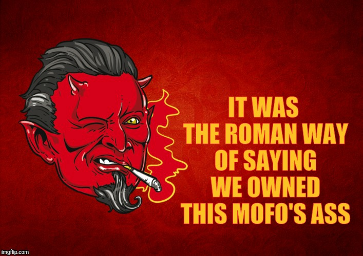 The Devil's Seal of Approval,,, | IT WAS THE ROMAN WAY OF SAYING WE OWNED THIS MOFO'S ASS | image tagged in the devil's seal of approval   | made w/ Imgflip meme maker