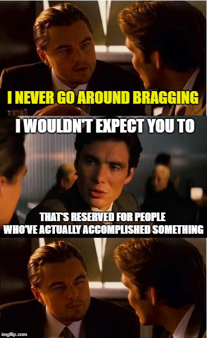 Bragception | I NEVER GO AROUND BRAGGING THAT'S RESERVED FOR PEOPLE WHO'VE ACTUALLY ACCOMPLISHED SOMETHING I WOULDN'T EXPECT YOU TO | image tagged in memes,inception,bragging,big deal | made w/ Imgflip meme maker