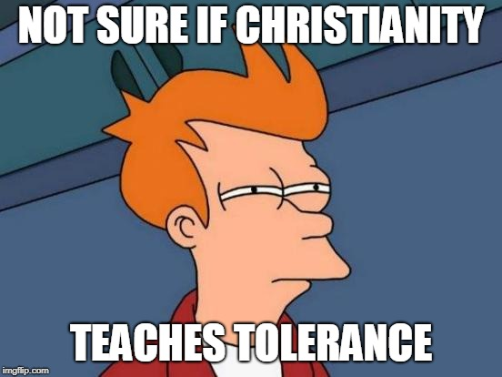 Futurama Fry Meme | NOT SURE IF CHRISTIANITY TEACHES TOLERANCE | image tagged in memes,futurama fry | made w/ Imgflip meme maker