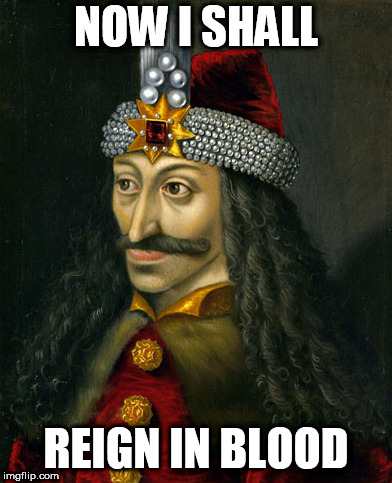 Vlad the Impaler | NOW I SHALL REIGN IN BLOOD | image tagged in vlad the impaler,raining blood,slayer,now i shall,reign in blood,now i shall reign in blood | made w/ Imgflip meme maker