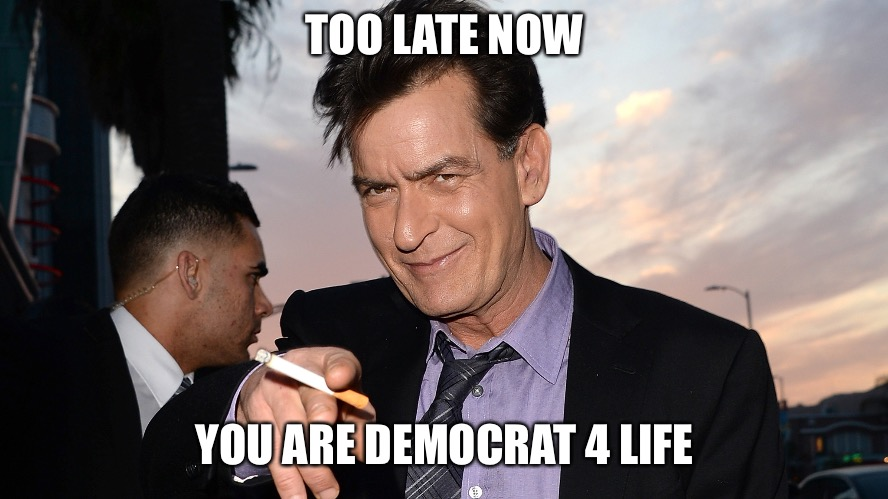 charlie sheen | TOO LATE NOW YOU ARE DEMOCRAT 4 LIFE | image tagged in charlie sheen | made w/ Imgflip meme maker