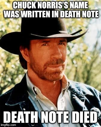 Chuck Norris | CHUCK NORRIS'S NAME WAS WRITTEN IN DEATH NOTE DEATH NOTE DIED | image tagged in memes,chuck norris,death note,anime | made w/ Imgflip meme maker
