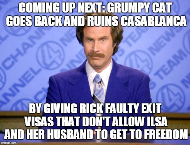 This just in  | COMING UP NEXT: GRUMPY CAT GOES BACK AND RUINS CASABLANCA BY GIVING RICK FAULTY EXIT VISAS THAT DON'T ALLOW ILSA AND HER HUSBAND TO GET TO F | image tagged in this just in | made w/ Imgflip meme maker
