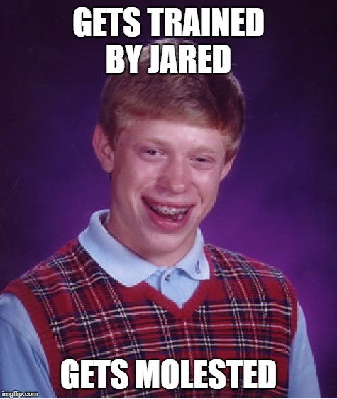 Bad Luck Brian Meme | GETS TRAINED BY JARED GETS MOLESTED | image tagged in memes,bad luck brian | made w/ Imgflip meme maker