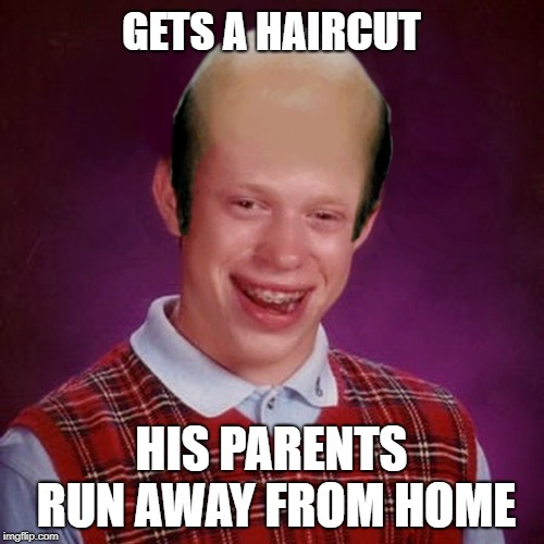 Bad Luck Brian Bald | GETS A HAIRCUT HIS PARENTS RUN AWAY FROM HOME | image tagged in bad luck brian bald | made w/ Imgflip meme maker