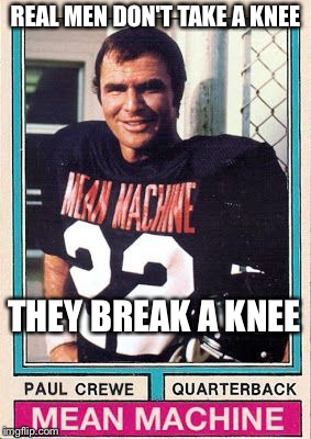Mean Machine  | REAL MEN DON'T TAKE A KNEE THEY BREAK A KNEE | image tagged in burt reynolds | made w/ Imgflip meme maker