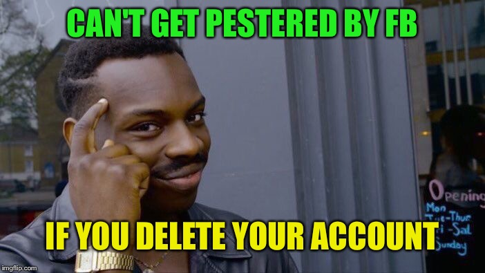 Roll Safe Think About It Meme | CAN'T GET PESTERED BY FB IF YOU DELETE YOUR ACCOUNT | image tagged in memes,roll safe think about it | made w/ Imgflip meme maker