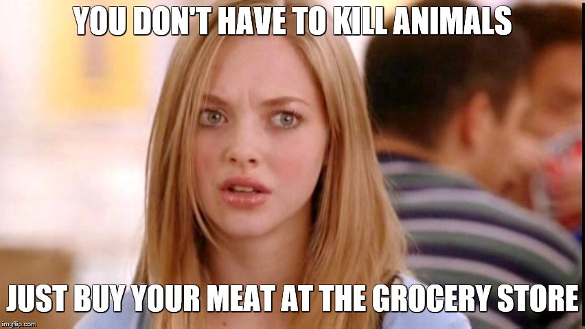 Dumb Blonde | YOU DON'T HAVE TO KILL ANIMALS JUST BUY YOUR MEAT AT THE GROCERY STORE | image tagged in dumb blonde | made w/ Imgflip meme maker