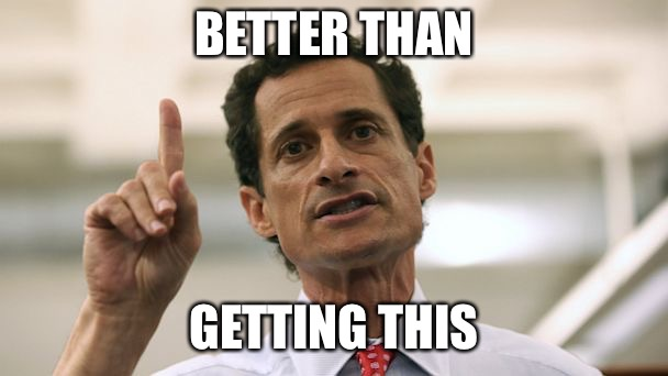 Anthony Weiner | BETTER THAN GETTING THIS | image tagged in anthony weiner | made w/ Imgflip meme maker