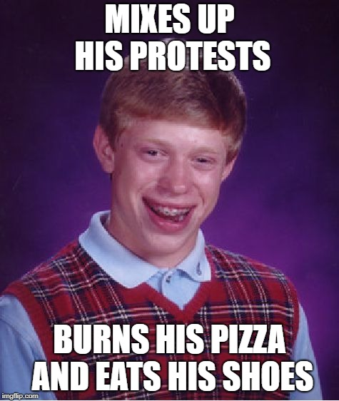 Bad Luck Brian Meme | MIXES UP HIS PROTESTS BURNS HIS PIZZA AND EATS HIS SHOES | image tagged in memes,bad luck brian | made w/ Imgflip meme maker