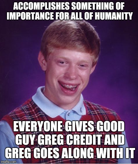 Bad Luck Brian Meme | ACCOMPLISHES SOMETHING OF IMPORTANCE FOR ALL OF HUMANITY EVERYONE GIVES GOOD GUY GREG CREDIT AND GREG GOES ALONG WITH IT | image tagged in memes,bad luck brian | made w/ Imgflip meme maker