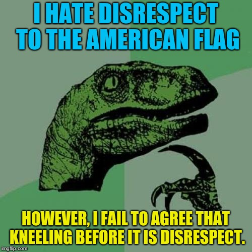 Philosoraptor Meme | I HATE DISRESPECT TO THE AMERICAN FLAG HOWEVER, I FAIL TO AGREE THAT KNEELING BEFORE IT IS DISRESPECT. | image tagged in memes,philosoraptor | made w/ Imgflip meme maker