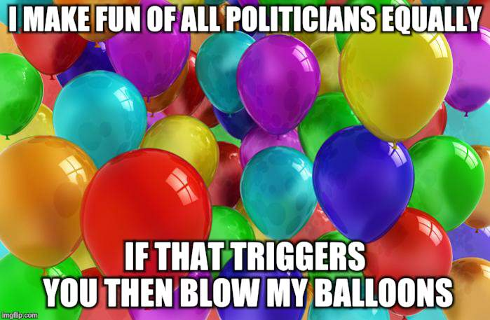 BIRTHDAY Balloons |  I MAKE FUN OF ALL POLITICIANS EQUALLY; IF THAT TRIGGERS YOU THEN BLOW MY BALLOONS | image tagged in birthday balloons | made w/ Imgflip meme maker