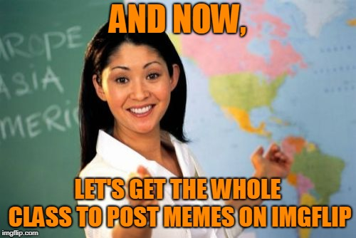 Unhelpful High School Teacher Meme | AND NOW, LET'S GET THE WHOLE CLASS TO POST MEMES ON IMGFLIP | image tagged in memes,unhelpful high school teacher | made w/ Imgflip meme maker