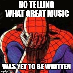 Sad Spiderman Meme | NO TELLING WHAT GREAT MUSIC WAS YET TO BE WRITTEN | image tagged in memes,sad spiderman,spiderman | made w/ Imgflip meme maker