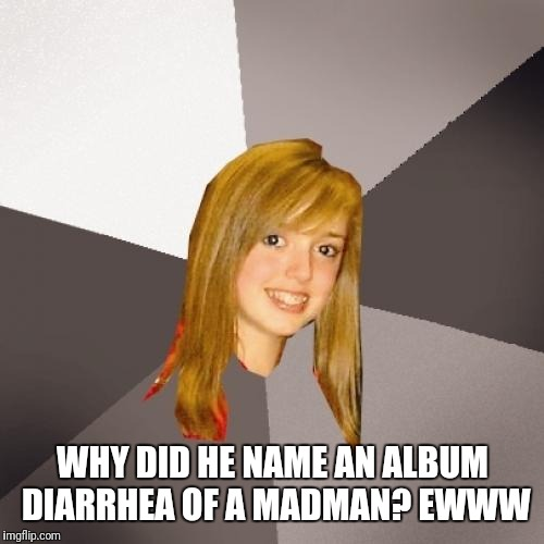 Musically Oblivious 8th Grader Meme | WHY DID HE NAME AN ALBUM DIARRHEA OF A MADMAN? EWWW | image tagged in memes,musically oblivious 8th grader | made w/ Imgflip meme maker