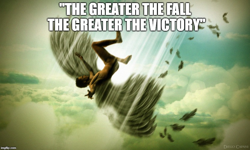 """THE GREATER THE FALL THE GREATER THE VICTORY"" 