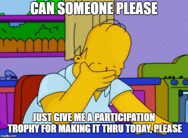 Another mandatory saturday, but the overtime is nice | CAN SOMEONE PLEASE JUST GIVE ME A PARTICIPATION TROPHY FOR MAKING IT THRU TODAY, PLEASE | image tagged in smh homer,random,today,participation trophy | made w/ Imgflip meme maker