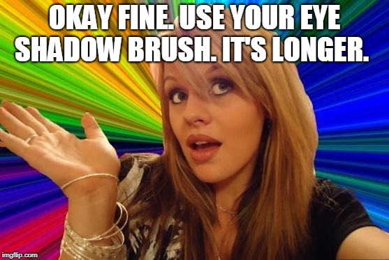 Dumb Blonde Meme | OKAY FINE. USE YOUR EYE SHADOW BRUSH. IT'S LONGER. | image tagged in memes,dumb blonde | made w/ Imgflip meme maker