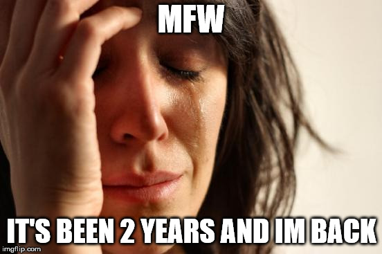 YA BOI IS BACK | MFW IT'S BEEN 2 YEARS AND IM BACK | image tagged in memes,first world problems,well im back | made w/ Imgflip meme maker