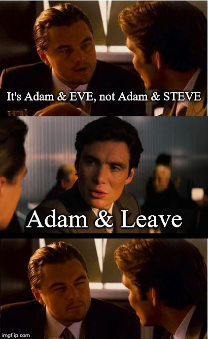 Inception | It's Adam & EVE, not Adam & STEVE Adam & Leave | image tagged in memes,inception,adam and eve,gay,homosexual | made w/ Imgflip meme maker