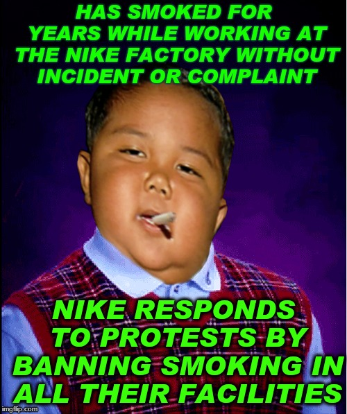 A butterfly flaps it's wings in one part of the world... | HAS SMOKED FOR YEARS WHILE WORKING AT THE NIKE FACTORY WITHOUT INCIDENT OR COMPLAINT NIKE RESPONDS TO PROTESTS BY BANNING SMOKING IN ALL THE | image tagged in butterfly effect,chaos,theory,protesters | made w/ Imgflip meme maker