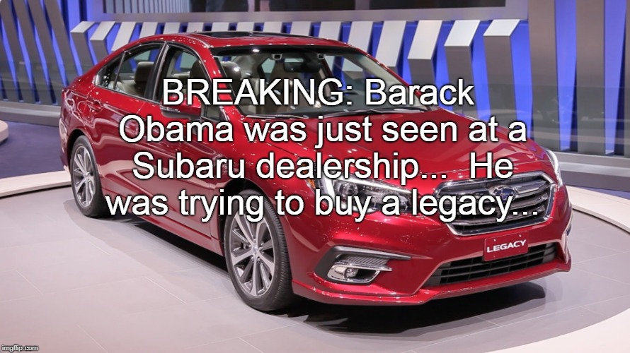 Breaking News... | BREAKING: Barack Obama was just seen at a Subaru dealership...  He was trying to buy a legacy... | image tagged in obama,subaru,buy,legacy | made w/ Imgflip meme maker