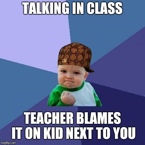 Success Kid Meme | TALKING IN CLASS TEACHER BLAMES IT ON KID NEXT TO YOU | image tagged in memes,success kid,scumbag | made w/ Imgflip meme maker