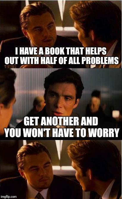 Inception Meme | I HAVE A BOOK THAT HELPS OUT WITH HALF OF ALL PROBLEMS GET ANOTHER AND YOU WON'T HAVE TO WORRY | image tagged in memes,inception | made w/ Imgflip meme maker