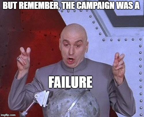 Dr Evil Laser Meme | BUT REMEMBER, THE CAMPAIGN WAS A FAILURE | image tagged in memes,dr evil laser | made w/ Imgflip meme maker