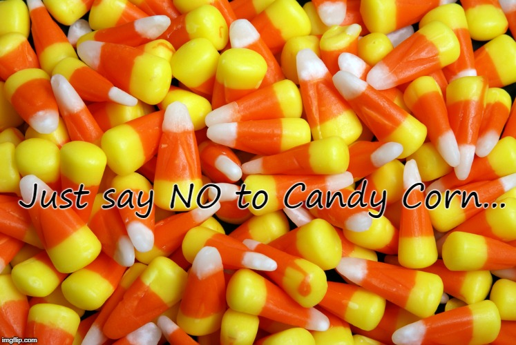 Just say no... | Just say NO to Candy Corn... | image tagged in no,candy,corn,candycorn | made w/ Imgflip meme maker