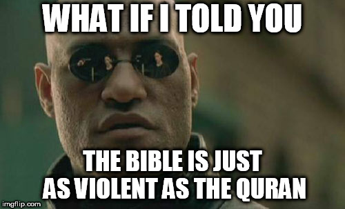 Matrix Morpheus | WHAT IF I TOLD YOU THE BIBLE IS JUST AS VIOLENT AS THE QURAN | image tagged in memes,matrix morpheus,bible,quran,koran,violence | made w/ Imgflip meme maker