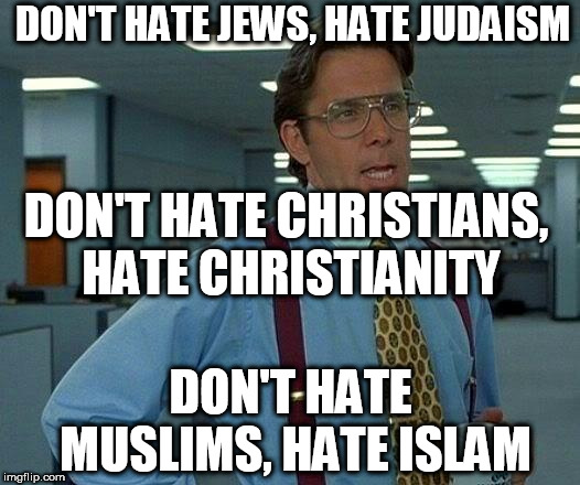 That Would Be Great | DON'T HATE JEWS, HATE JUDAISM DON'T HATE CHRISTIANS, HATE CHRISTIANITY DON'T HATE MUSLIMS, HATE ISLAM | image tagged in memes,that would be great,judaism,christianity,islam,hate | made w/ Imgflip meme maker